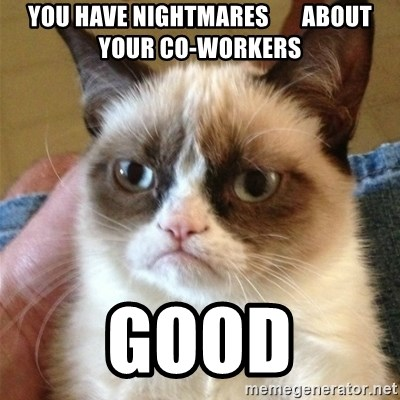 Grumpy Cat  - you have nightmares       about your co-workers good