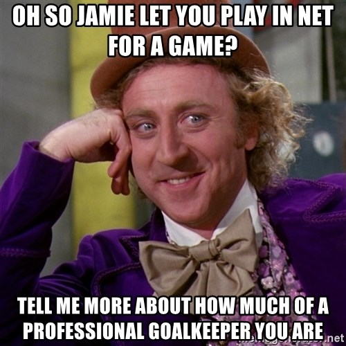 Willy Wonka - Oh so jamie let you play in net for a game? tell me more about how much of a professional goalkeeper you are