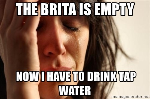 First World Problems - the brita is empty  now i have to drink tap water