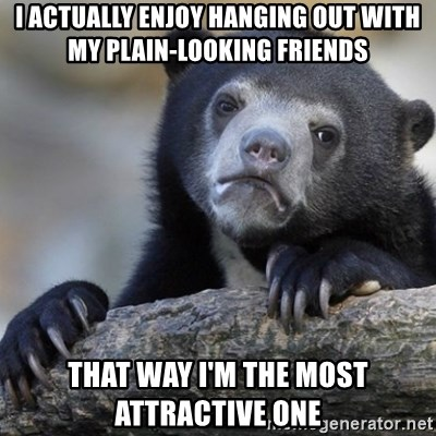 Confession Bear - I actually enjoy hanging out with my plain-looking friends that way i'm the most attractive one