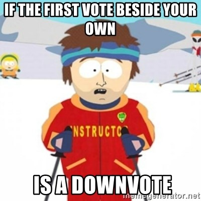 Bad time ski instructor 1 - if the first vote beside your own  is a downvote