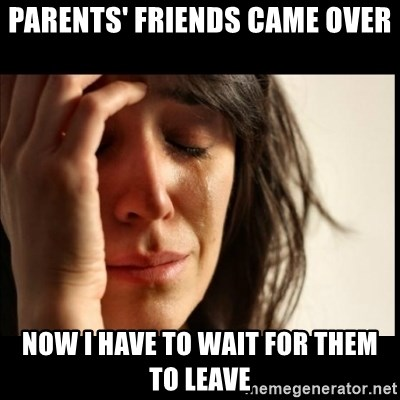 First World Problems - Parents' Friends came over Now I have to wait for them to leave