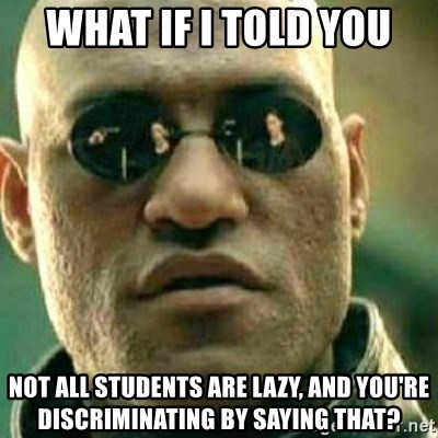 What If I Told You - what if i told you not all students are lazy, and you're discriminating by saying that?