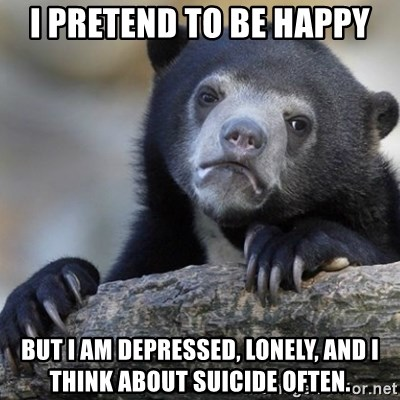 Confession Bear - I pretend to be happy But I am depressed, lonely, and i think about suicide often.