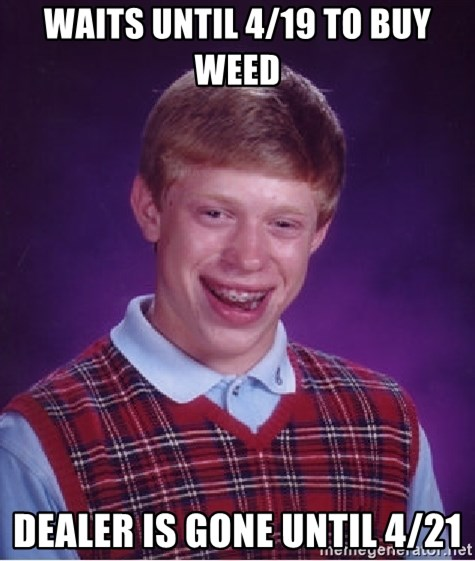 Bad Luck Brian - Waits until 4/19 to buy weed dealer is gone until 4/21