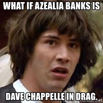 Conspiracy Keanu - what if Azealia Banks is  Dave Chappelle in Drag.