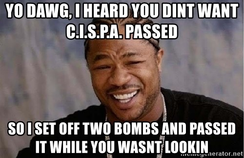 Yo Dawg - yo dawg, i heard you dint want c.i.s.p.a. passed so i set off two bombs and passed it while you wasnt lookin