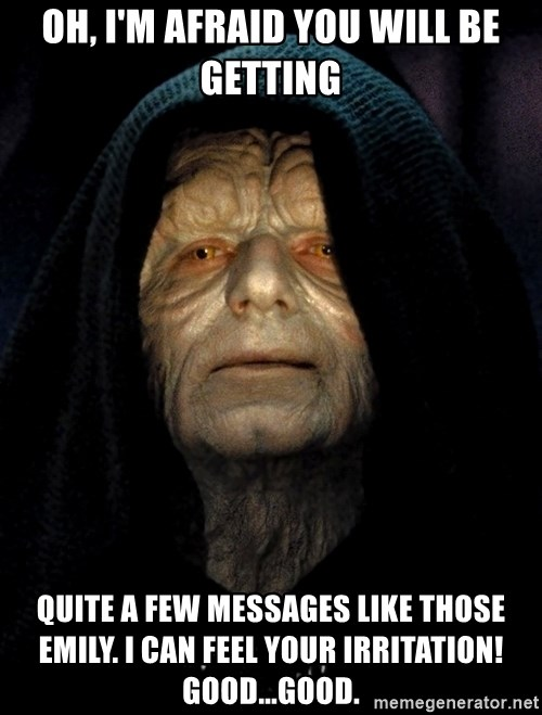 Star Wars Emperor - Oh, I'm afraid you will be getting quite a few messages like those Emily. I can FEEL your irritation! Good...Good.