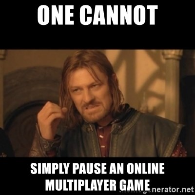 OneDoesNotSimplyWalkIntoMordor - one cannot simply pause an online multiplayer game