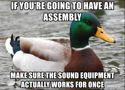 Actual Advice Mallard 1 - if you're going to HAVE AN ASSEMBLY MAKE SURE THE SOUND EQUIPMENT ACTUALLY WORKS FOR ONCE