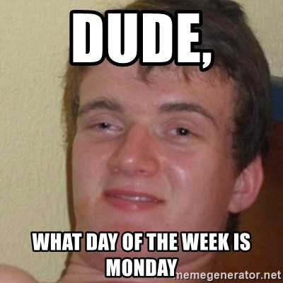 really high guy - Dude,  What day of the week Is monday