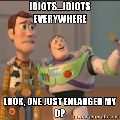 Buzz - Idiots...idiots everywhere  LOOk, one just enlarged My DP