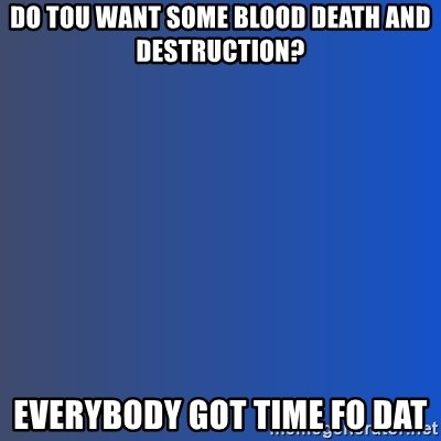 Ain't nobody got time for dat - do tou want some blood death and destruction? everybody got time fo dat