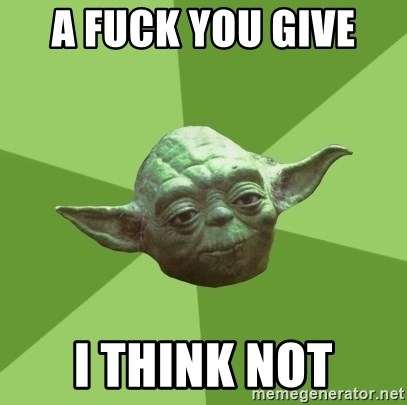 Advice Yoda Gives - a fuck you give  I think not
