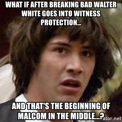 Conspiracy Keanu - what if after breaking bad walter white goes into witness protection... and that's the beginning of malcom in the middle...?
