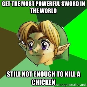 Link - get the most powerful sword in the world still not enough to kill a chicken