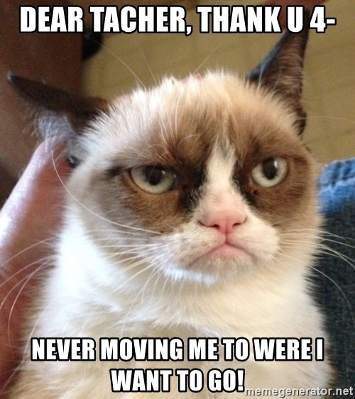 Grumpy Cat 2 - Dear Tacher, thank u 4- Never moving me to were I want to go!