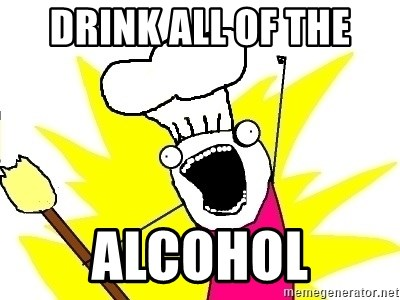 BAKE ALL OF THE THINGS! - Drink all of the alcohol