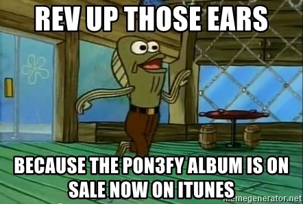 Rev Up Those Fryers - REV UP THOSE EARS Because the pon3fy album is on sale now on itunes