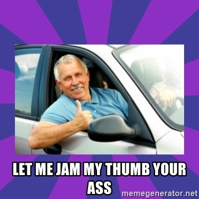 Perfect Driver -  Let me jam my thumb your ass