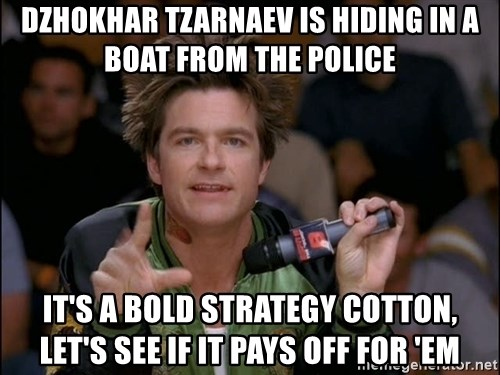 Bold Strategy Cotton - Dzhokhar Tzarnaev is hiding in a boat from the police It's a bold strategy Cotton, let's see if it pays off for 'em