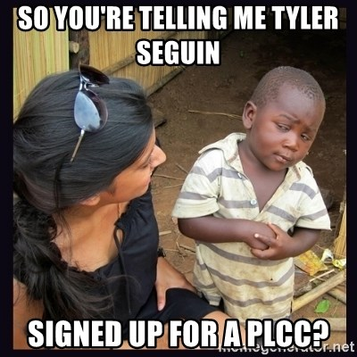Skeptical third-world kid - So you're telling me TYler seguin  Signed up for a Plcc?