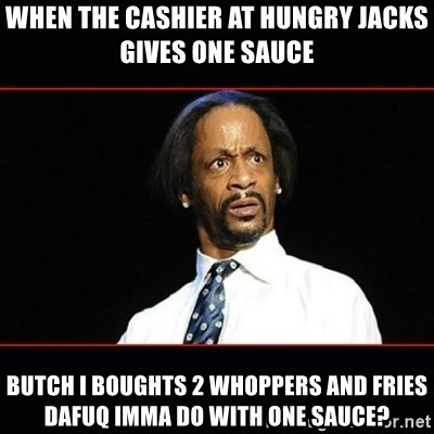 katt williams shocked - when the cashier at hungry jacks gives one sauce butch i boughts 2 whoppers and fries dafuq imma do with one sauce?
