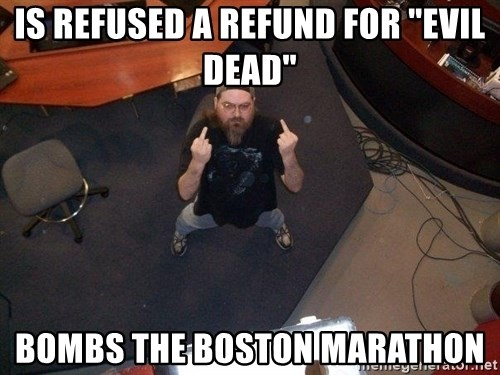 "FaggotJosh - is refused a refund for ""evil dead"" bombs the boston marathon"