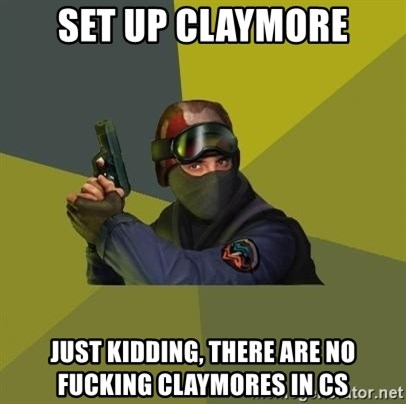 Counter Strike - Set up Claymore Just Kidding, there are no fucking claymores in CS