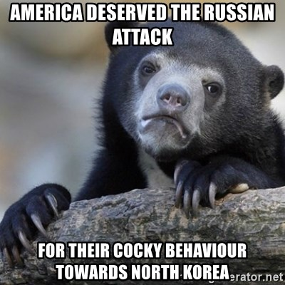 Confession Bear - america deserved the russian attack for their cocky BEHAVIOUR towards north korea