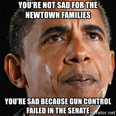 Obama Crying - you're not sad for the newtown families you're sad because gun control failed in the senate