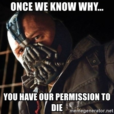 Only then you have my permission to die - Once we know why... You have our Permission to die