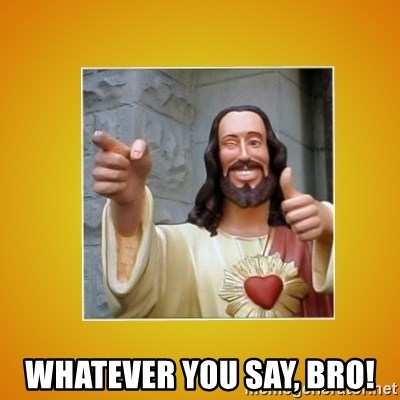 Buddy Christ -  Whatever you say, bro!