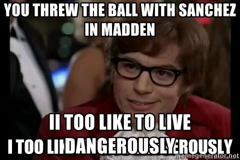 I too like to live dangerously - You Threw The ball with sanchez in madden Ii too like to live dangerously