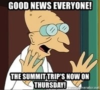 Professor Farnsworth - Good news everyone! The summit trip's now on thursday!
