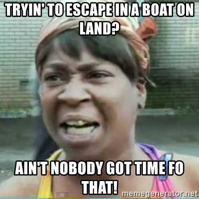 Sweet Brown Meme - Tryin' to escape in a boat on land? ain't nobody got time fo that!