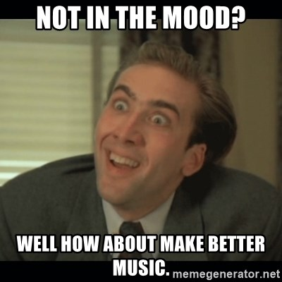 Nick Cage - Not in the Mood? Well how about make better music.