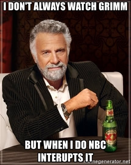 The Most Interesting Man In The World - I don't Always watch grimm But when I do nbc interupts it