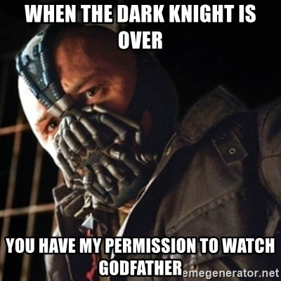 Only then you have my permission to die - When the dark knight is over you have my permission to watch godfather
