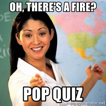 Terrible  Teacher - Oh, there's a fire? POP QUIZ