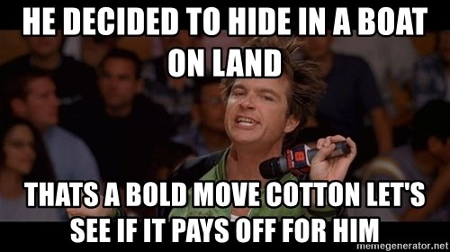 Bold Move Cotton - He decided to hide in a boat on land Thats a bold move cotton let's see if It pays off for him