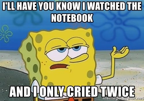I'll have you know Spongebob - i'LL HAVE YOU KNOW i WATCHED THE NOTEBOOK AND i ONLY CRIED TWICE