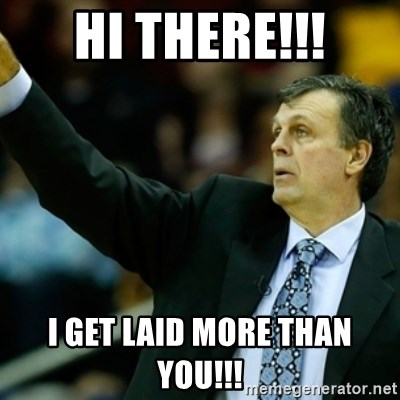 Kevin McFail Meme - HI THERE!!! I GET LAID MORE THAN YOU!!!