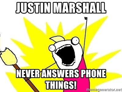 X ALL THE THINGS - Justin marshall Never answers phone things!