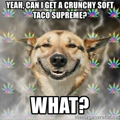 Stoner Dog - yeah, can i get a crunchy soft taco supreme? what?