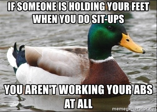 Actual Advice Mallard 1 - IF SOMEONE IS HOLDING YOUR FEET WHEN YOU DO SIT-UPS YOU AREN'T WORKING YOUR ABS AT ALL