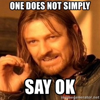 One Does Not Simply - one does not simply say OK