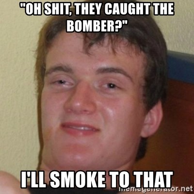 "Stoner Guy - ""oh shit, they caught the bomber?"" I'll smoke to that"