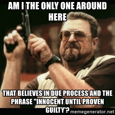 "am i the only one around here - am i the only one around here that believes in due process and the phrase ""innocent until proven guilty'?"