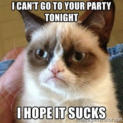 Grumpy Cat  - I can't go to your party tonight I hope it sucks